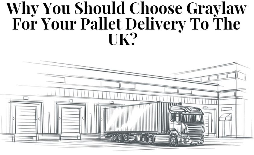 Why You Should Choose Graylaw For Your Pallet Delivery To The UK